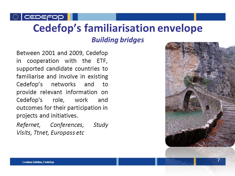 7 Cedefop's familiarisation envelope Building bridges Between 2001 and 2009, Cedefop in cooperation with the ETF, supported candidate countries to familiarise and involve in existing Cedefop's networks and to provide relevant information on Cedefop s role, work and outcomes for their participation in projects and initiatives.