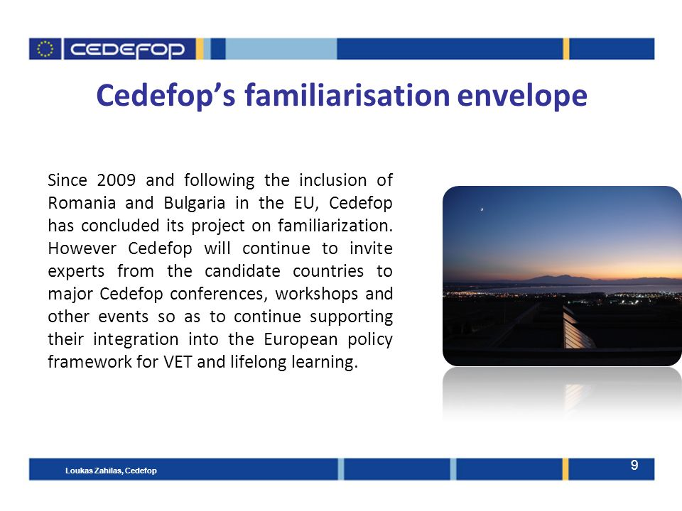 9 Cedefop's familiarisation envelope Since 2009 and following the inclusion of Romania and Bulgaria in the EU, Cedefop has concluded its project on familiarization.