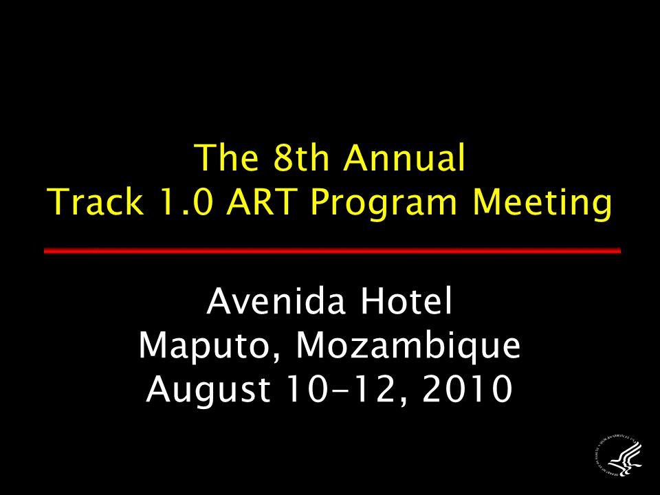 Avenida Hotel Maputo, Mozambique August 10-12, 2010 The 8th Annual Track 1.0 ART Program Meeting