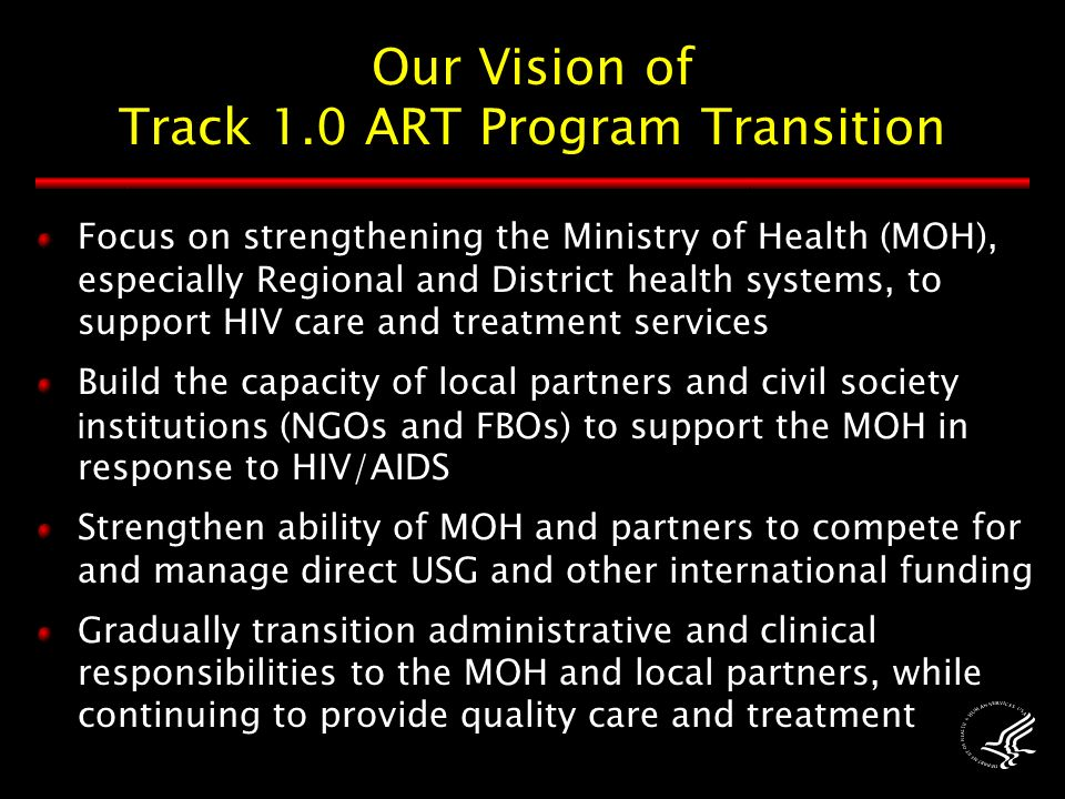 Our Vision of Track 1.0 ART Program Transition Focus on strengthening the Ministry of Health (MOH), especially Regional and District health systems, to support HIV care and treatment services Build the capacity of local partners and civil society i nstitutions (NGOs and FBOs) to support the MOH in response to HIV/AIDS Strengthen ability of MOH and partners to compete for and manage direct USG and other international funding Gradually transition administrative and clinical responsibilities to the MOH and local partners, while continuing to provide quality care and treatment