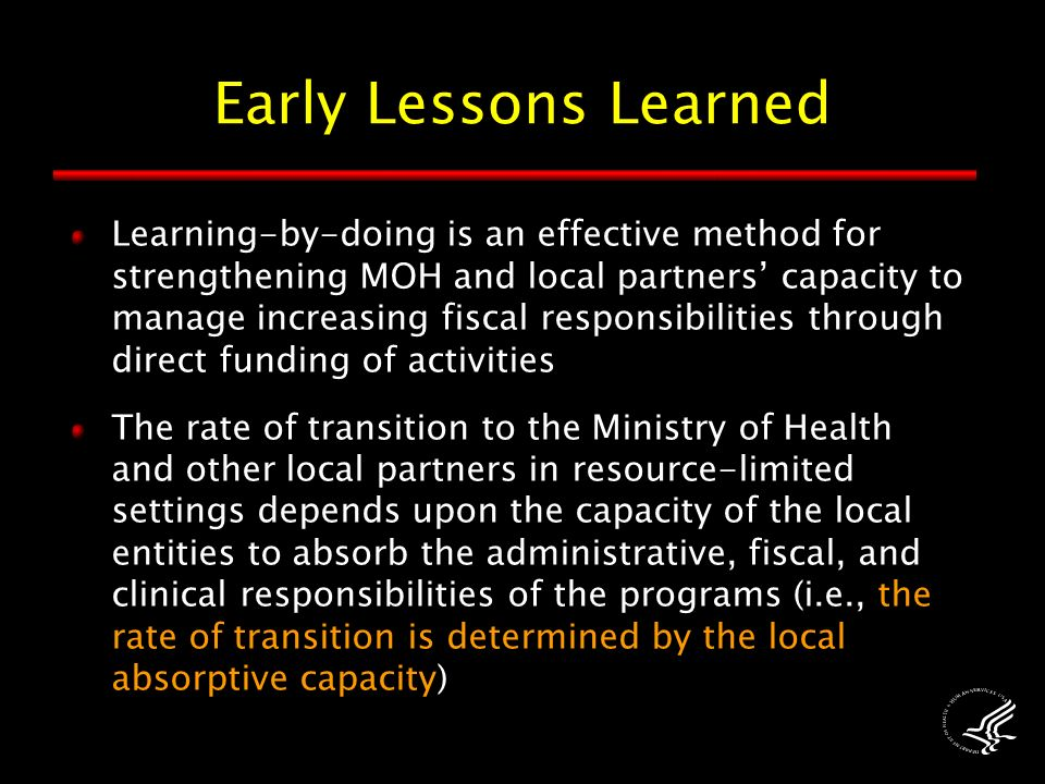 Early Lessons Learned Learning-by-doing is an effective method for strengthening MOH and local partners' capacity to manage increasing fiscal responsibilities through direct funding of activities The rate of transition to the Ministry of Health and other local partners in resource-limited settings depends upon the capacity of the local entities to absorb the administrative, fiscal, and clinical responsibilities of the programs (i.e., the rate of transition is determined by the local absorptive capacity)