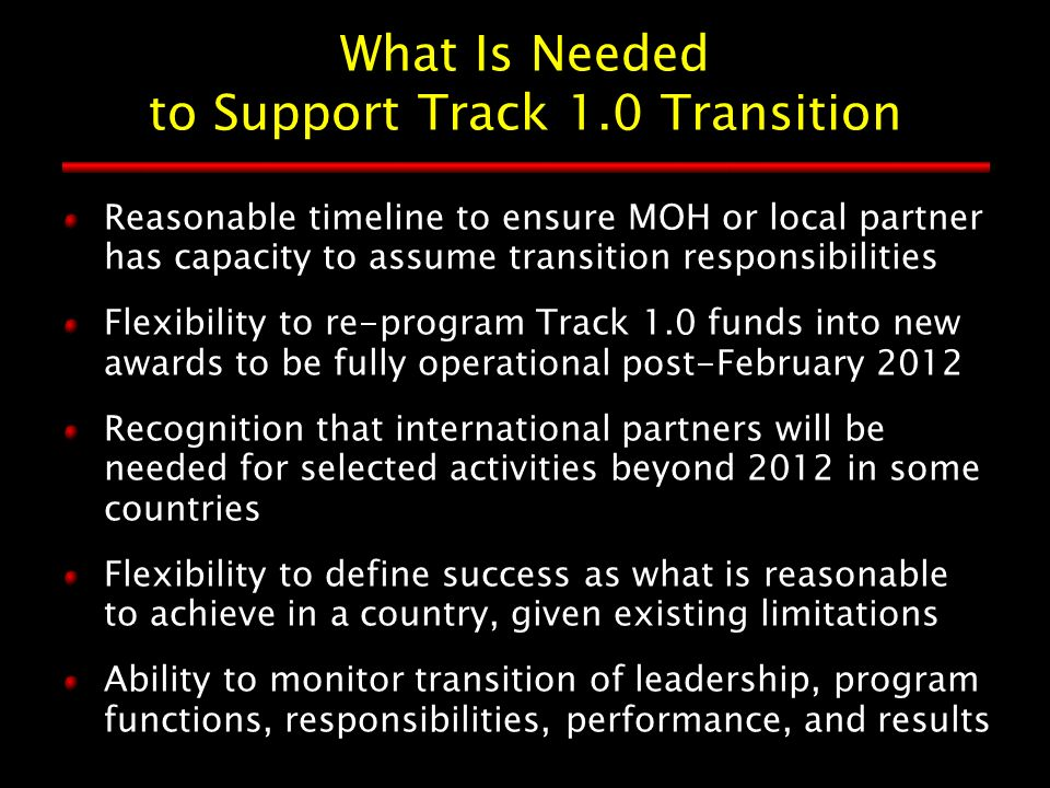 What Is Needed to Support Track 1.0 Transition Reasonable timeline to ensure MOH or local partner has capacity to assume transition responsibilities Flexibility to re-program Track 1.0 funds into new awards to be fully operational post-February 2012 Recognition that international partners will be needed for selected activities beyond 2012 in some countries Flexibility to define success as what is reasonable to achieve in a country, given existing limitations Ability to monitor transition of leadership, program functions, responsibilities, performance, and results