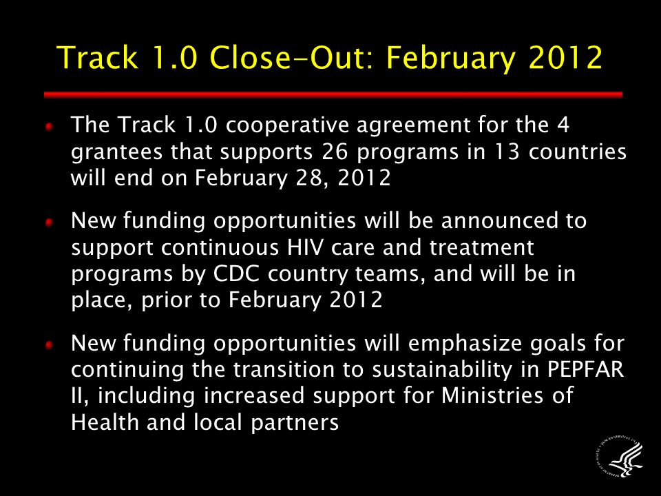 The Track 1.0 cooperative agreement for the 4 grantees that supports 26 programs in 13 countries will end on February 28, 2012 New funding opportunities will be announced to support continuous HIV care and treatment programs by CDC country teams, and will be in place, prior to February 2012 New funding opportunities will emphasize goals for continuing the transition to sustainability in PEPFAR II, including increased support for Ministries of Health and local partners Track 1.0 Close-Out: February 2012