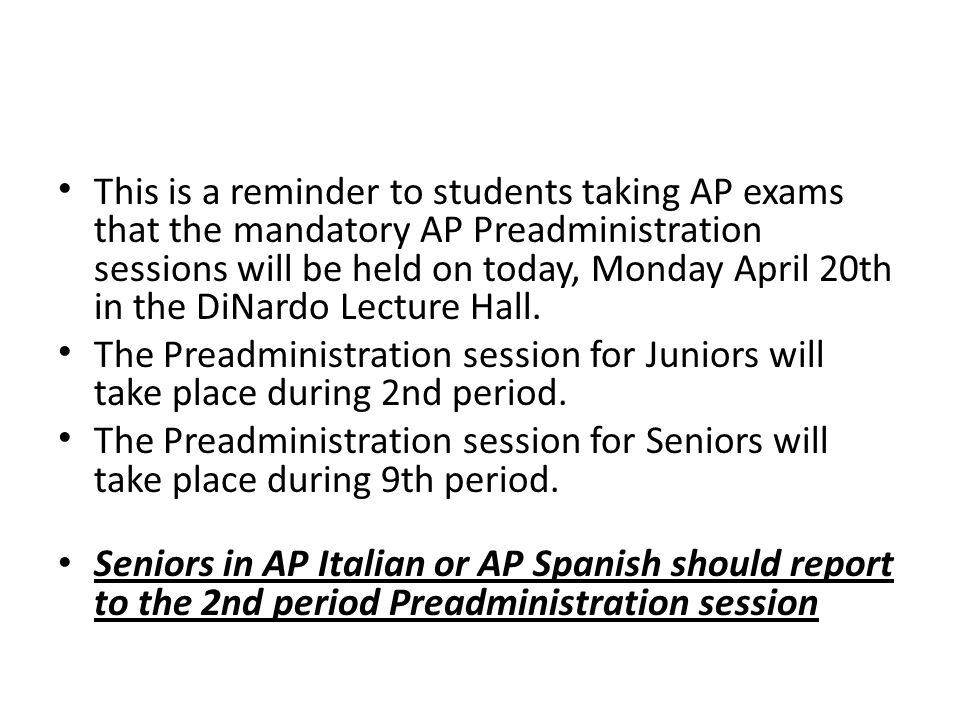 This is a reminder to students taking AP exams that the mandatory AP Preadministration sessions will be held on today, Monday April 20th in the DiNardo Lecture Hall.