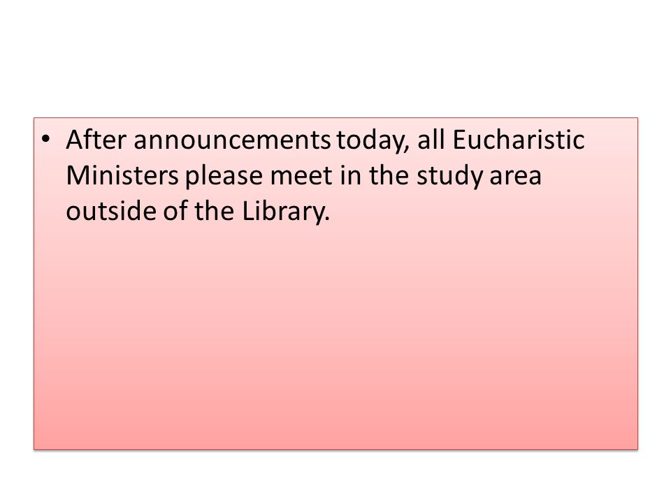 After announcements today, all Eucharistic Ministers please meet in the study area outside of the Library.