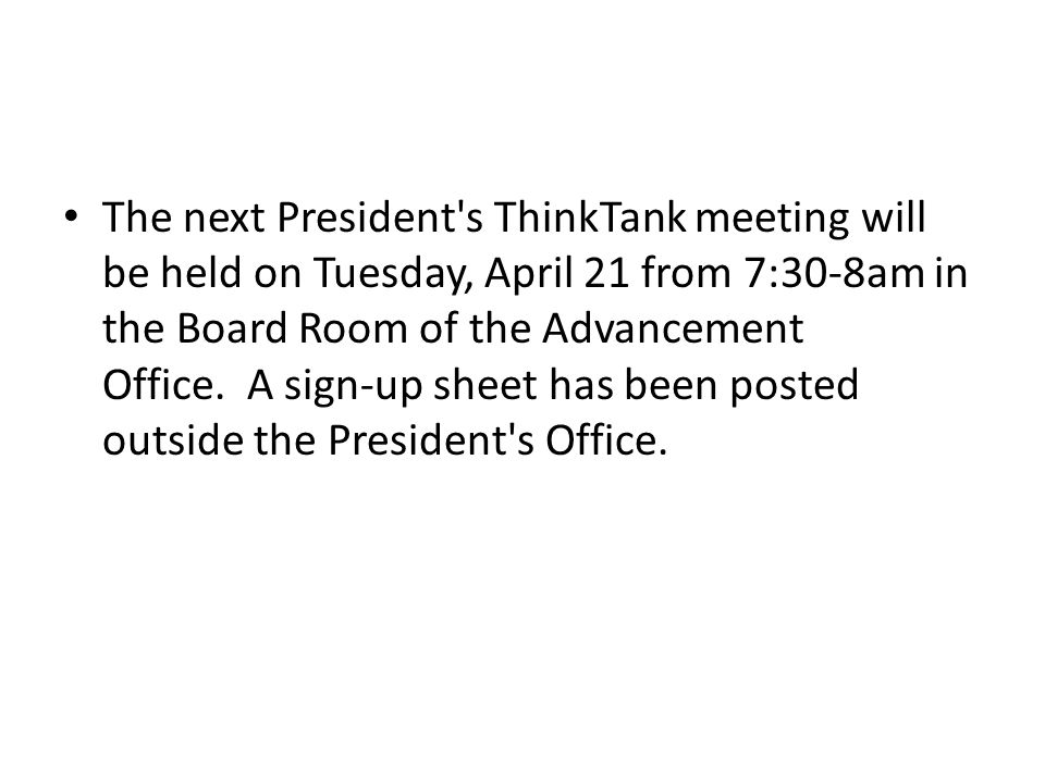 The next President s ThinkTank meeting will be held on Tuesday, April 21 from 7:30-8am in the Board Room of the Advancement Office.