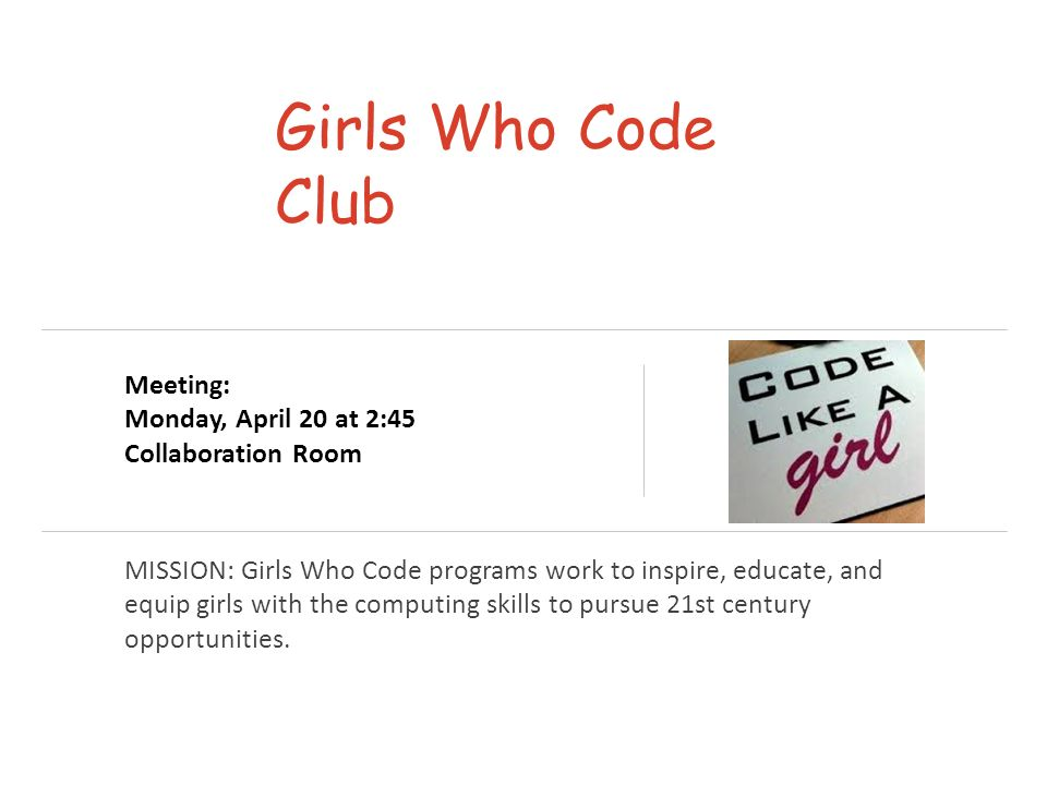 Girls Who Code Club MISSION: Girls Who Code programs work to inspire, educate, and equip girls with the computing skills to pursue 21st century opportunities.
