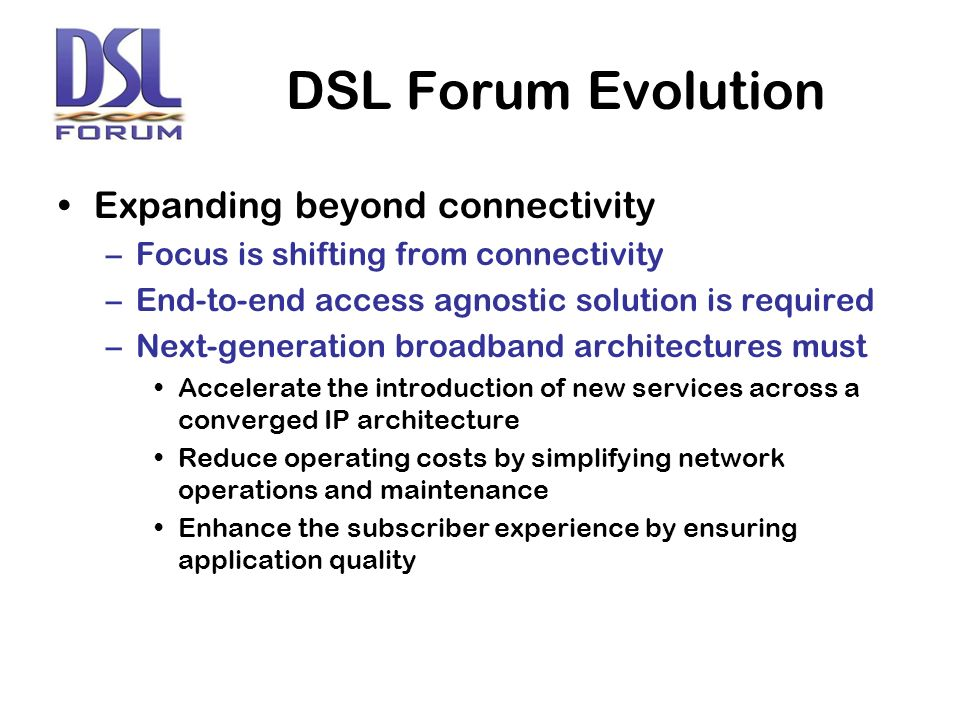 DSL Forum Evolution Expanding beyond connectivity –Focus is shifting from connectivity –End-to-end access agnostic solution is required –Next-generation broadband architectures must Accelerate the introduction of new services across a converged IP architecture Reduce operating costs by simplifying network operations and maintenance Enhance the subscriber experience by ensuring application quality