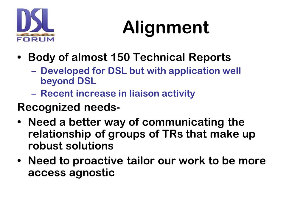 Alignment Body of almost 150 Technical Reports –Developed for DSL but with application well beyond DSL –Recent increase in liaison activity Recognized needs- Need a better way of communicating the relationship of groups of TRs that make up robust solutions Need to proactive tailor our work to be more access agnostic