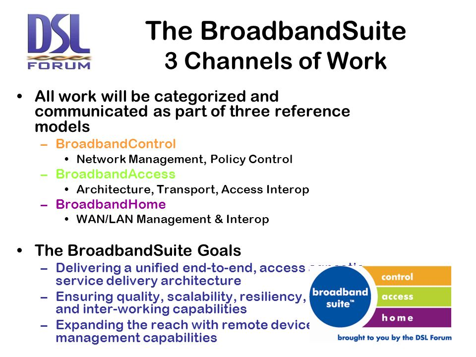 All work will be categorized and communicated as part of three reference models –BroadbandControl Network Management, Policy Control –BroadbandAccess Architecture, Transport, Access Interop –BroadbandHome WAN/LAN Management & Interop The BroadbandSuite Goals –Delivering a unified end-to-end, access agnostic service delivery architecture –Ensuring quality, scalability, resiliency, and inter-working capabilities –Expanding the reach with remote device management capabilities The BroadbandSuite 3 Channels of Work