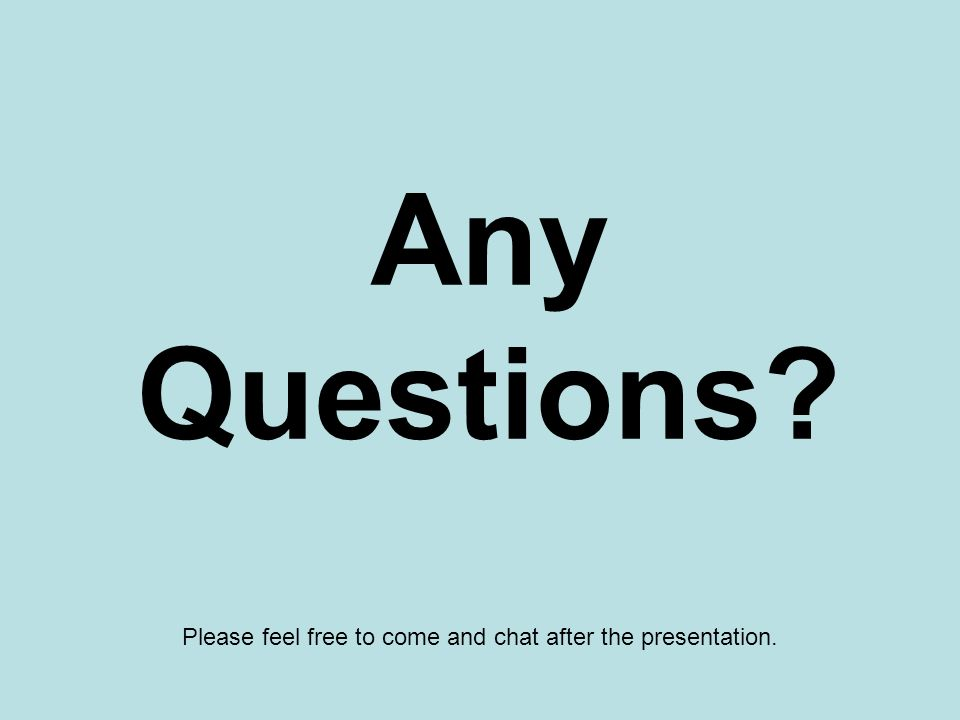 Any Questions Please feel free to come and chat after the presentation.