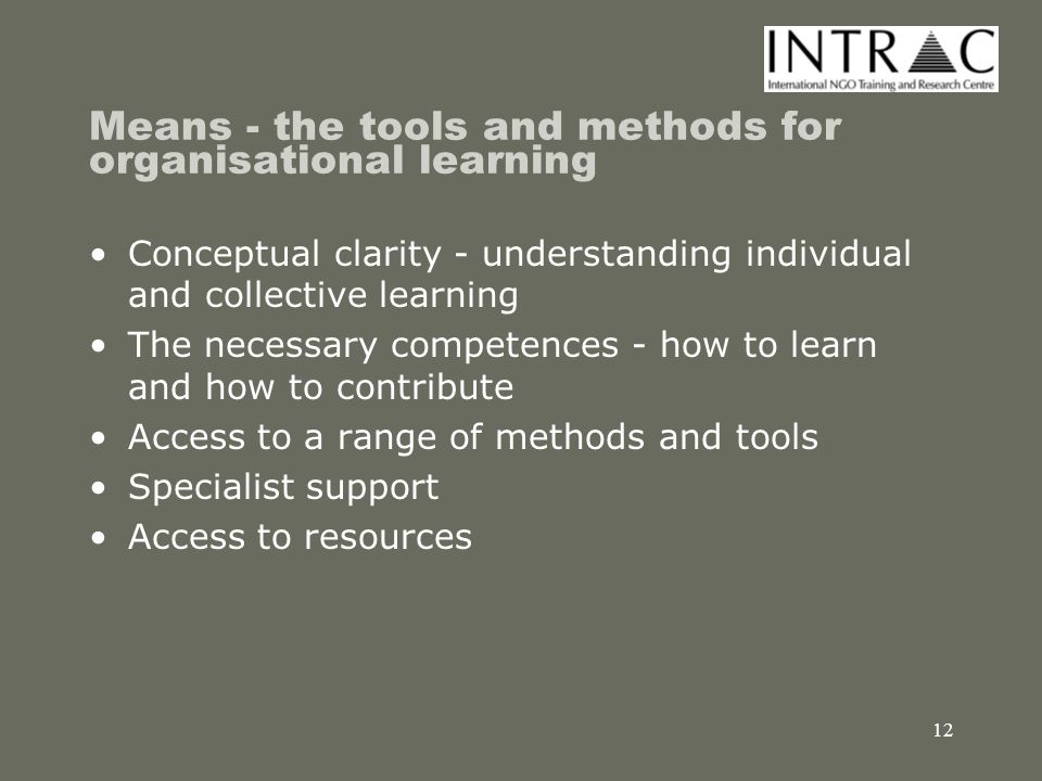 13 Opportunity - the 'space' for organisational learning Organisational learning as a strategic goal --> team and individual work plans Learning as an integral part of the planning and management cycle and other routine activities Access to knowledge management infrastructure including CoP Networks of relationships built on trust