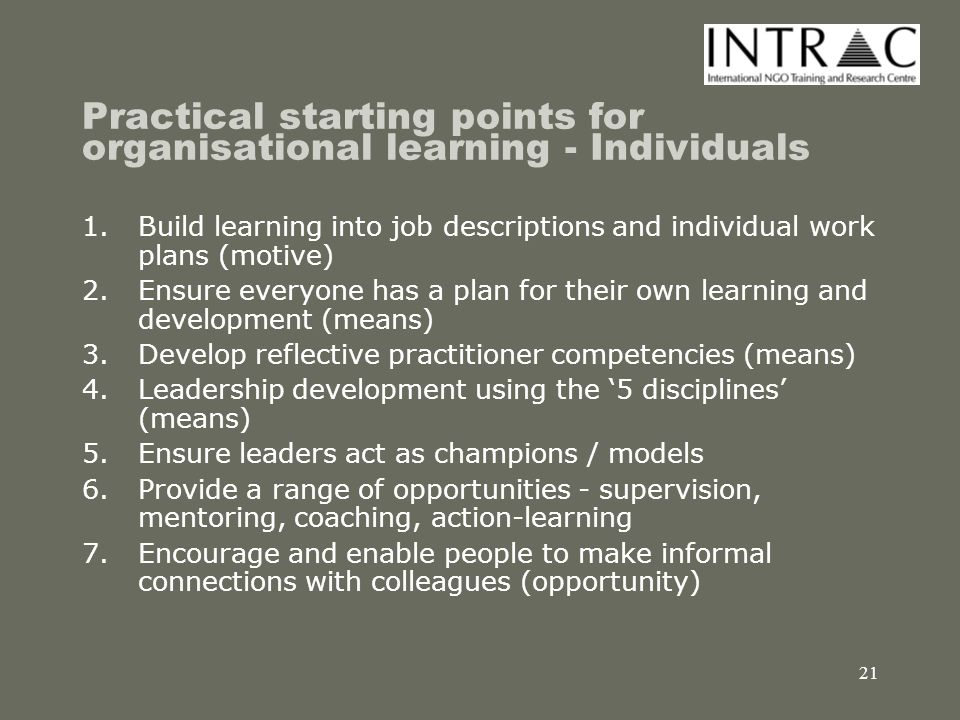 22 Practical starting points for organisational learning - Teams 1.Build learning objectives into project and programme plans (motive) 2.Develop collective responsibility for results through team appraisal (motive) 3.Develop team-working and facilitation skills (means) 4.Create a team of internal facilitators to support After Action Reviews (means) 5.Create informal teams using action learning sets and communities of practice (opportunities)