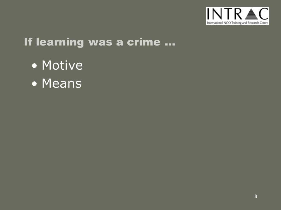 9 If learning was a crime … Motive Means Opportunity