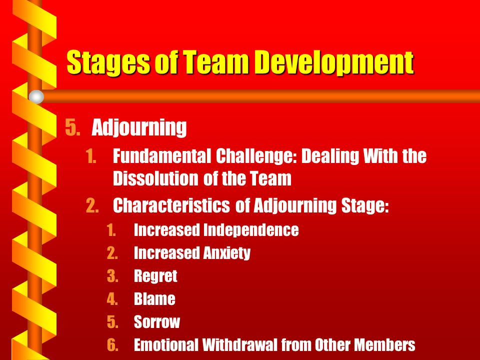 Stages of Team Development 5.Adjourning 1.Fundamental Challenge: Dealing With the Dissolution of the Team 2.Characteristics of Adjourning Stage: 1.Inc
