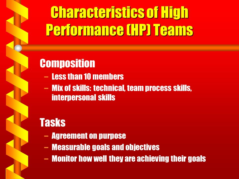 Characteristics of High Performance (HP) Teams Composition –Less than 10 members –Mix of skills: technical, team process skills, interpersonal skills Tasks –Agreement on purpose –Measurable goals and objectives –Monitor how well they are achieving their goals