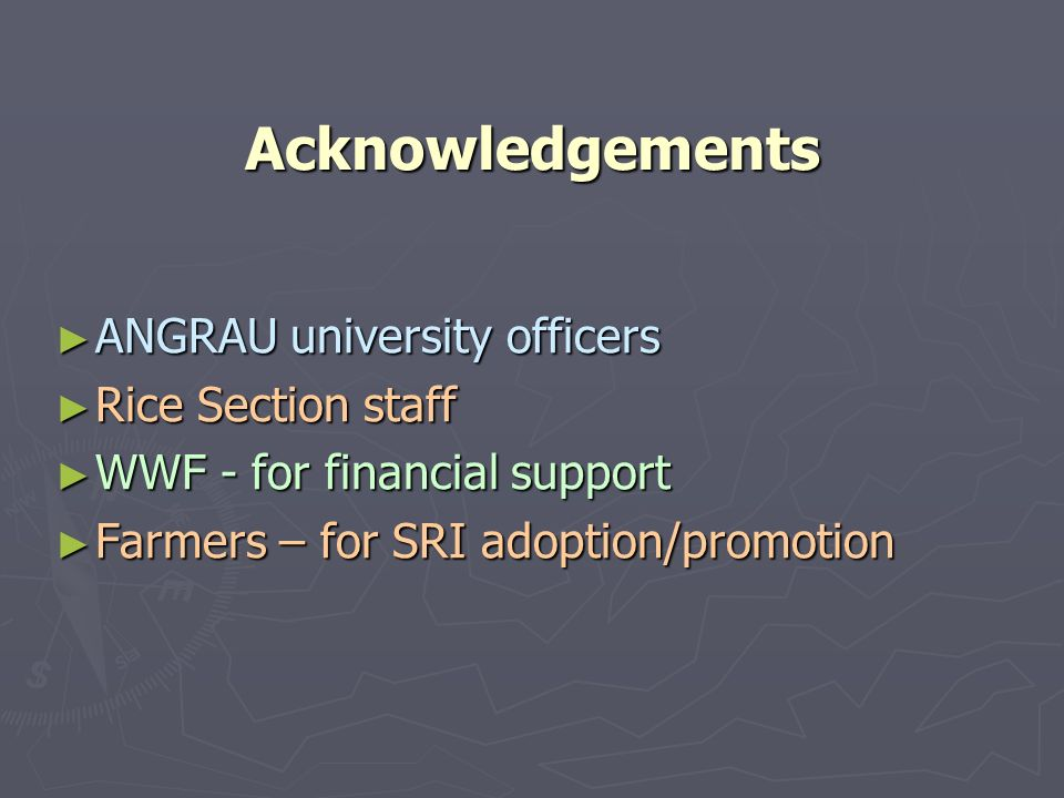 Acknowledgements ► ANGRAU university officers ► Rice Section staff ► WWF - for financial support ► Farmers – for SRI adoption/promotion