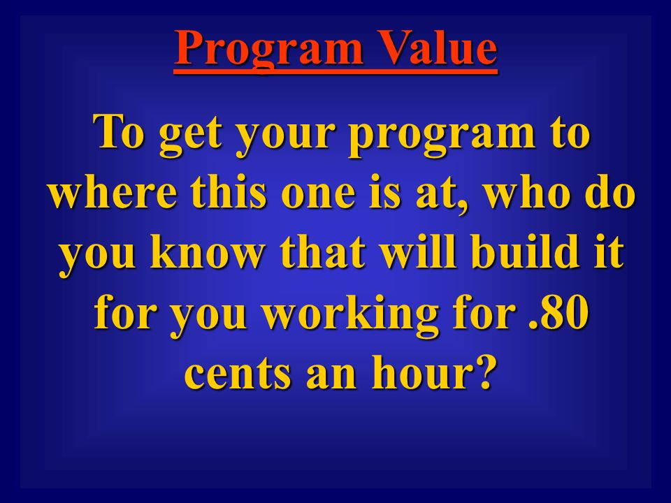 Program Value To get your program to where this one is at, who do you know that will build it for you working for.80 cents an hour