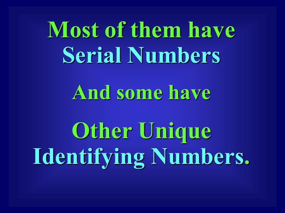 Most of them have Serial Numbers Most of them have Serial Numbers And some have And some have Other Unique Identifying Numbers.