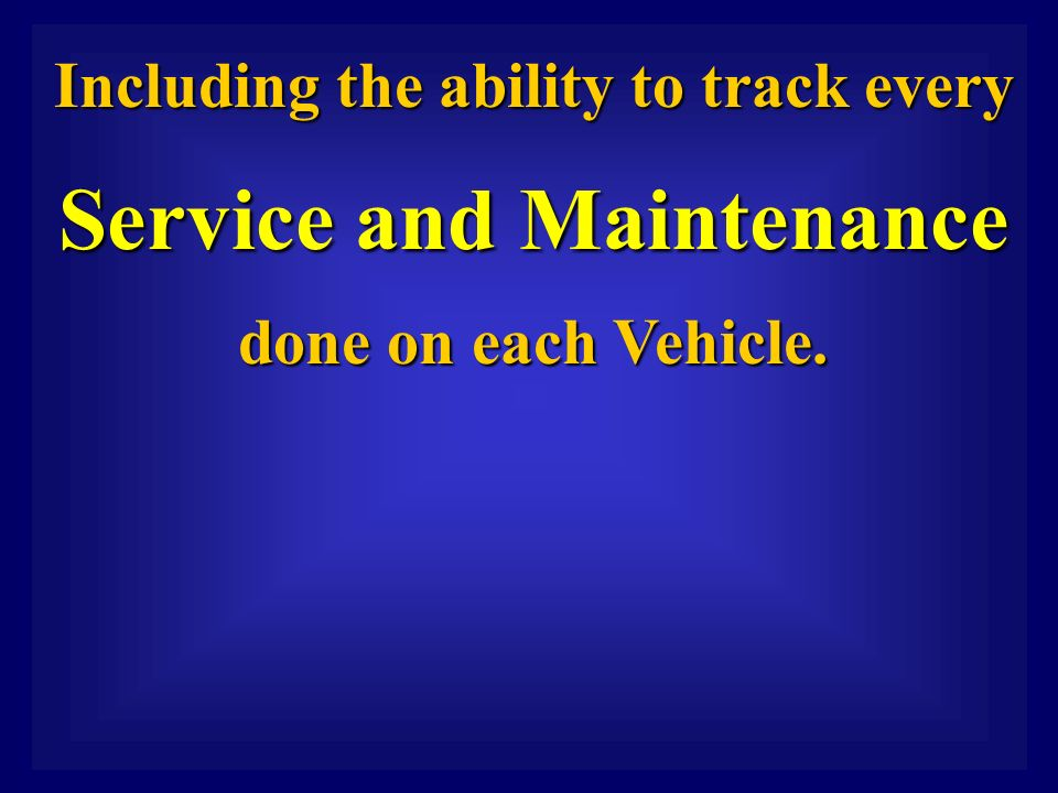 Including the ability to track every Including the ability to track every Service and Maintenance Service and Maintenance done on each Vehicle.