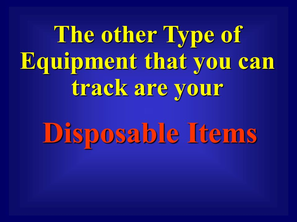 The other Type of Equipment that you can track are your Disposable Items Disposable Items
