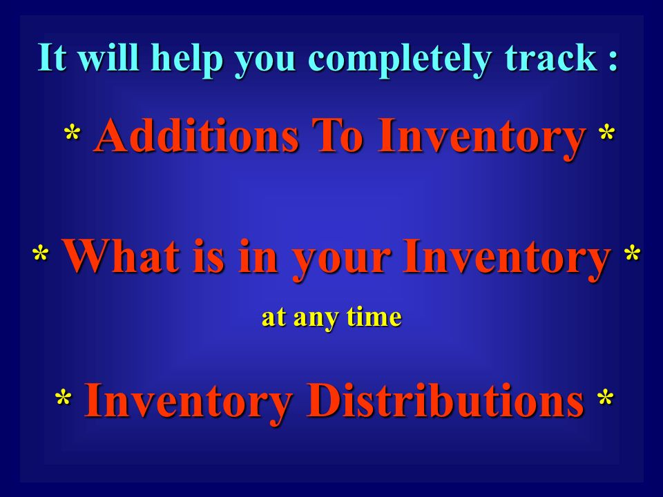 It will help you completely track : It will help you completely track : * Additions To Inventory * * Additions To Inventory * * What is in your Inventory * * What is in your Inventory * at any time at any time * Inventory Distributions * Inventory Distributions *