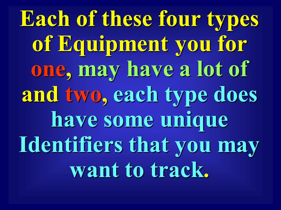 Each of these four types of Equipment you for one, may have a lot of and two, each type does have some unique Identifiers that you may want to track.