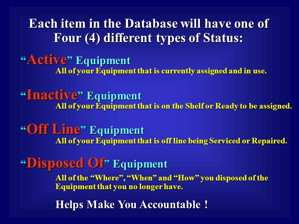 Each item in the Database will have one of Four (4) different types of Status: Active Equipment Inactive Equipment Off Line Equipment Disposed Of Equipment All of your Equipment that is currently assigned and in use.