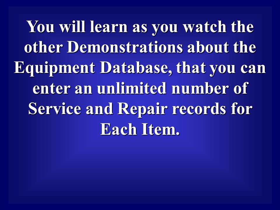 You will learn as you watch the other Demonstrations about the Equipment Database, that you can enter an unlimited number of Service and Repair records for Each Item.