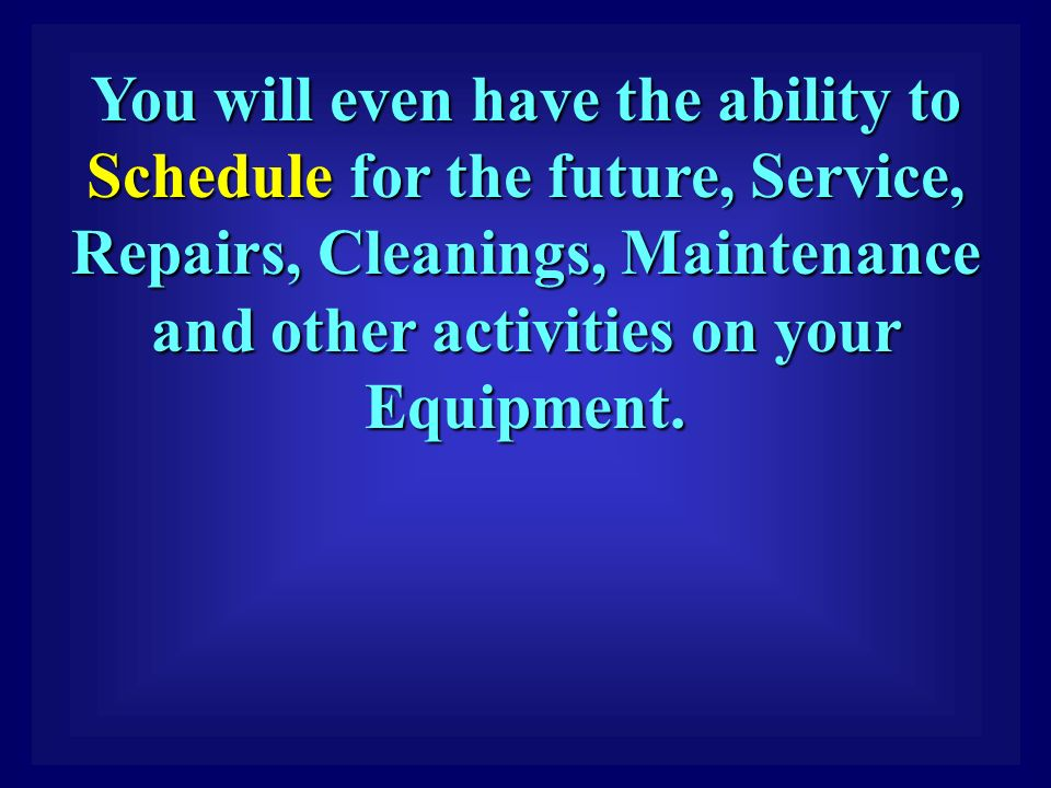 You will even have the ability to Schedule for the future, Service, Repairs, Cleanings, Maintenance and other activities on your Equipment.