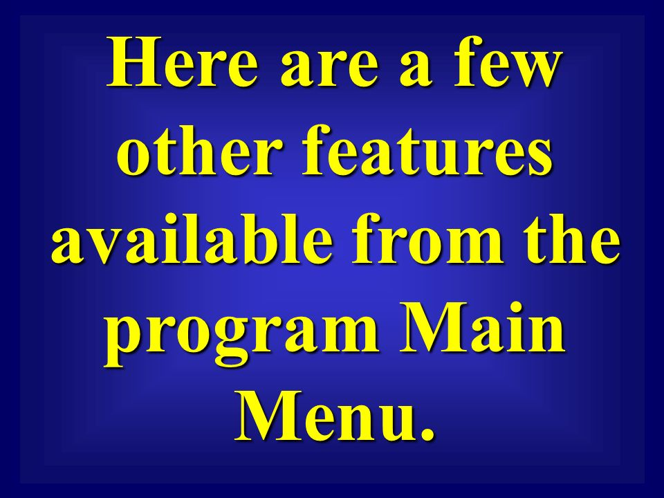 Here are a few other features available from the program Main Menu.