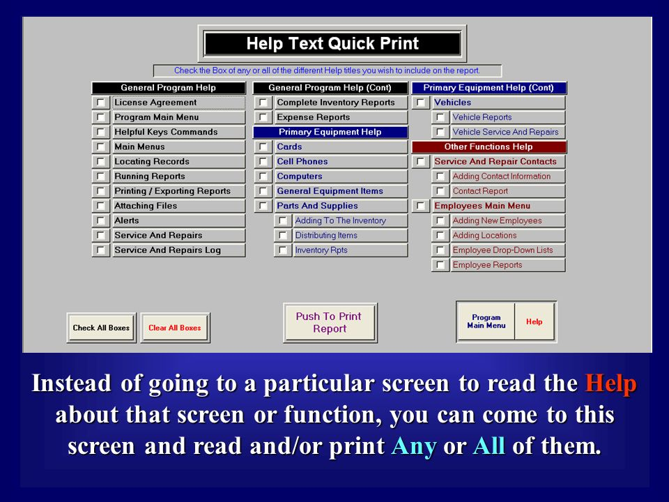 Instead of going to a particular screen to read the Help about that screen or function, you can come to this screen and read and/or print Any or All of them.