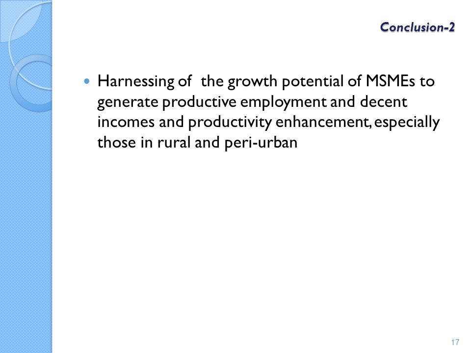 Conclusion-2 Harnessing of the growth potential of MSMEs to generate productive employment and decent incomes and productivity enhancement, especially those in rural and peri-urban 17