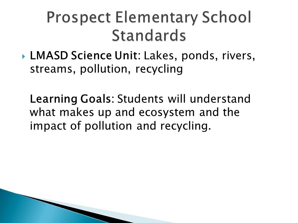  LMASD Science Unit: Lakes, ponds, rivers, streams, pollution, recycling Learning Goals: Students will understand what makes up and ecosystem and the impact of pollution and recycling.