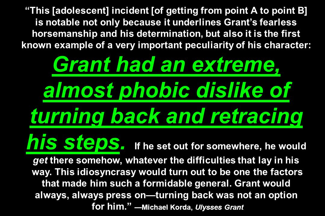 This [adolescent] incident [of getting from point A to point B] is notable not only because it underlines Grant's fearless horsemanship and his determination, but also it is the first known example of a very important peculiarity of his character: Grant had an extreme, almost phobic dislike of turning back and retracing his steps.
