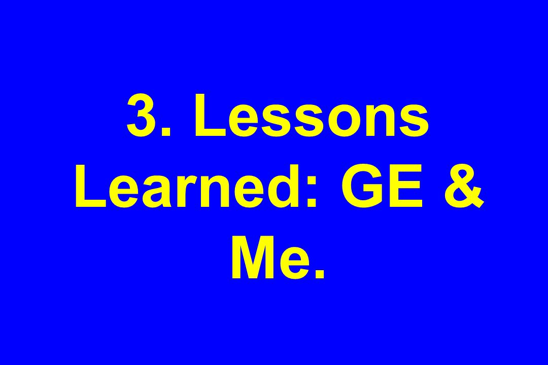3. Lessons Learned: GE & Me.