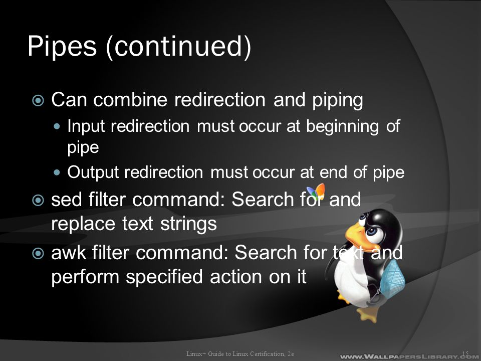 Pipes (continued)  Can combine redirection and piping Input redirection must occur at beginning of pipe Output redirection must occur at end of pipe  sed filter command: Search for and replace text strings  awk filter command: Search for text and perform specified action on it Linux+ Guide to Linux Certification, 2e15
