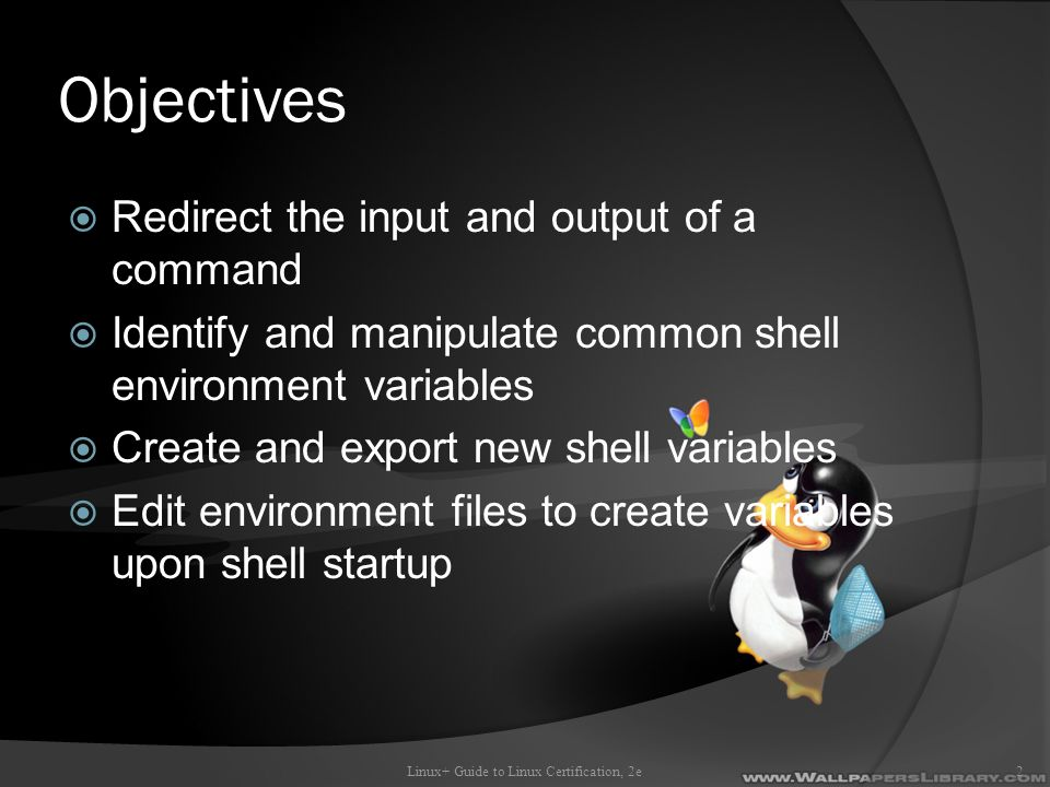Objectives  Redirect the input and output of a command  Identify and manipulate common shell environment variables  Create and export new shell variables  Edit environment files to create variables upon shell startup Linux+ Guide to Linux Certification, 2e2