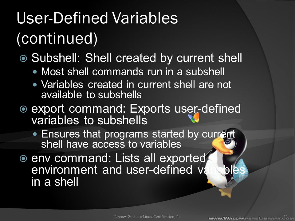 User-Defined Variables (continued)  Subshell: Shell created by current shell Most shell commands run in a subshell Variables created in current shell are not available to subshells  export command: Exports user-defined variables to subshells Ensures that programs started by current shell have access to variables  env command: Lists all exported environment and user-defined variables in a shell Linux+ Guide to Linux Certification, 2e22