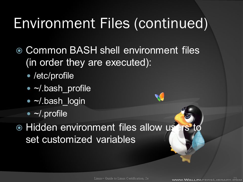 Environment Files (continued)  Common BASH shell environment files (in order they are executed): /etc/profile ~/.bash_profile ~/.bash_login ~/.profile  Hidden environment files allow users to set customized variables Linux+ Guide to Linux Certification, 2e25