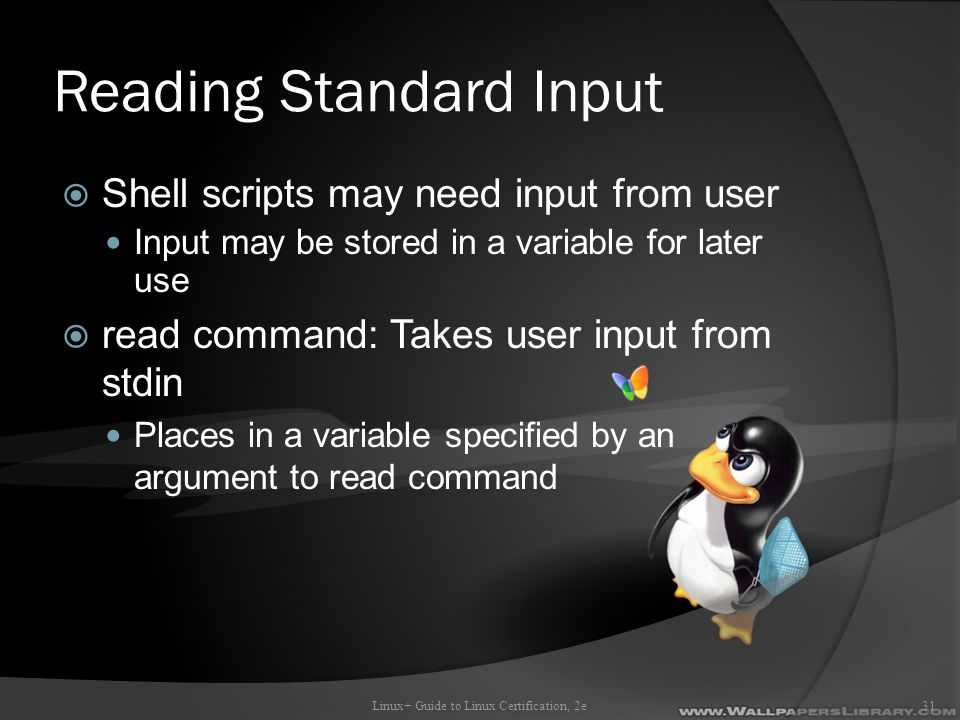 Reading Standard Input  Shell scripts may need input from user Input may be stored in a variable for later use  read command: Takes user input from stdin Places in a variable specified by an argument to read command Linux+ Guide to Linux Certification, 2e31