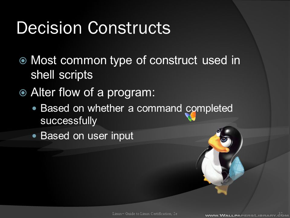 Decision Constructs  Most common type of construct used in shell scripts  Alter flow of a program: Based on whether a command completed successfully Based on user input Linux+ Guide to Linux Certification, 2e32
