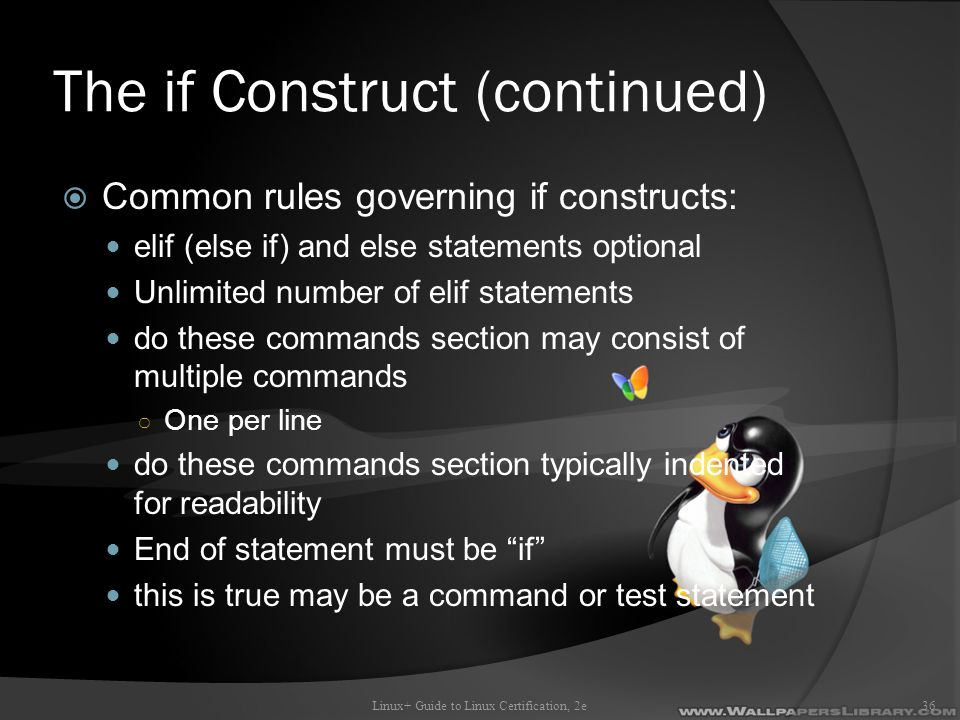 The if Construct (continued)  Common rules governing if constructs: elif (else if) and else statements optional Unlimited number of elif statements do these commands section may consist of multiple commands ○ One per line do these commands section typically indented for readability End of statement must be if this is true may be a command or test statement Linux+ Guide to Linux Certification, 2e36