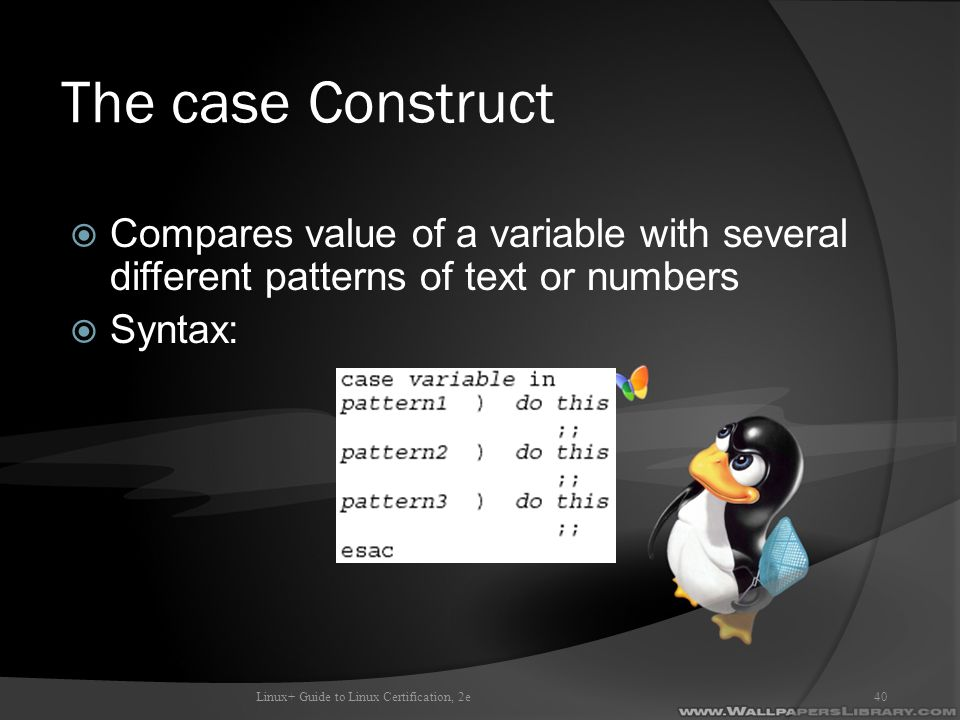 The case Construct  Compares value of a variable with several different patterns of text or numbers  Syntax: Linux+ Guide to Linux Certification, 2e40