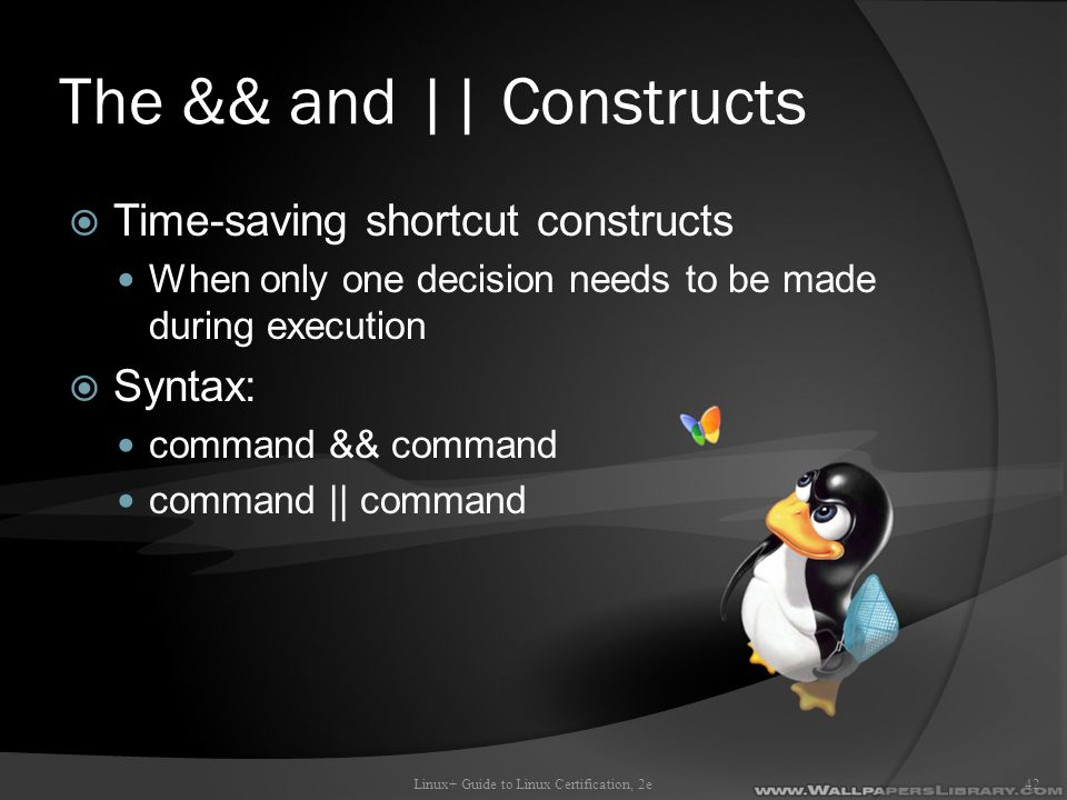 The && and || Constructs  Time-saving shortcut constructs When only one decision needs to be made during execution  Syntax: command && command command || command Linux+ Guide to Linux Certification, 2e42