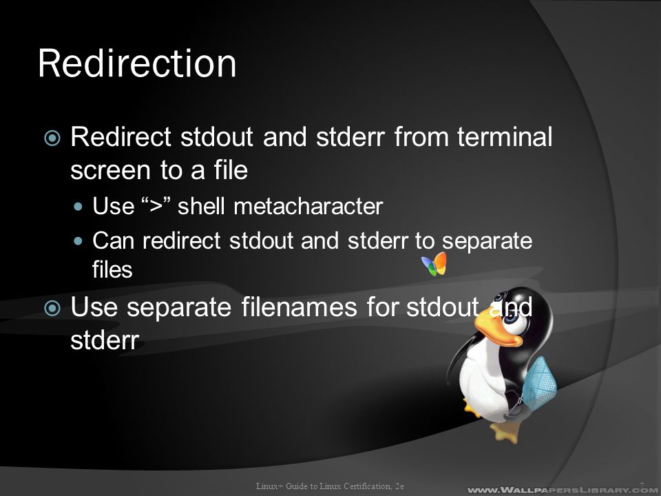 Redirection  Redirect stdout and stderr from terminal screen to a file Use > shell metacharacter Can redirect stdout and stderr to separate files  Use separate filenames for stdout and stderr Linux+ Guide to Linux Certification, 2e7