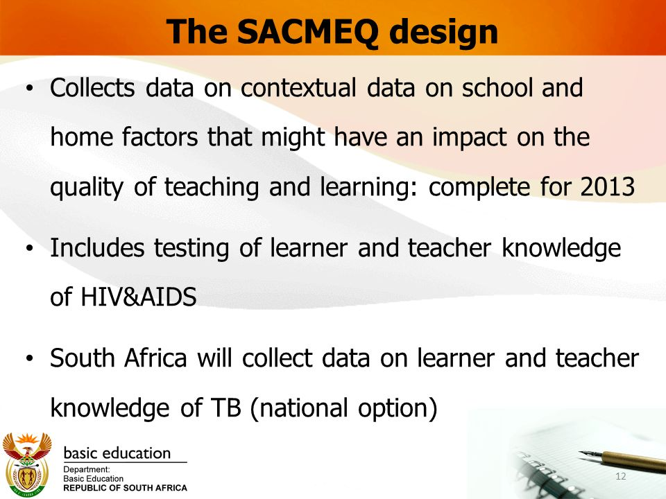 The SACMEQ design Collects data on contextual data on school and home factors that might have an impact on the quality of teaching and learning: complete for 2013 Includes testing of learner and teacher knowledge of HIV&AIDS South Africa will collect data on learner and teacher knowledge of TB (national option) 12