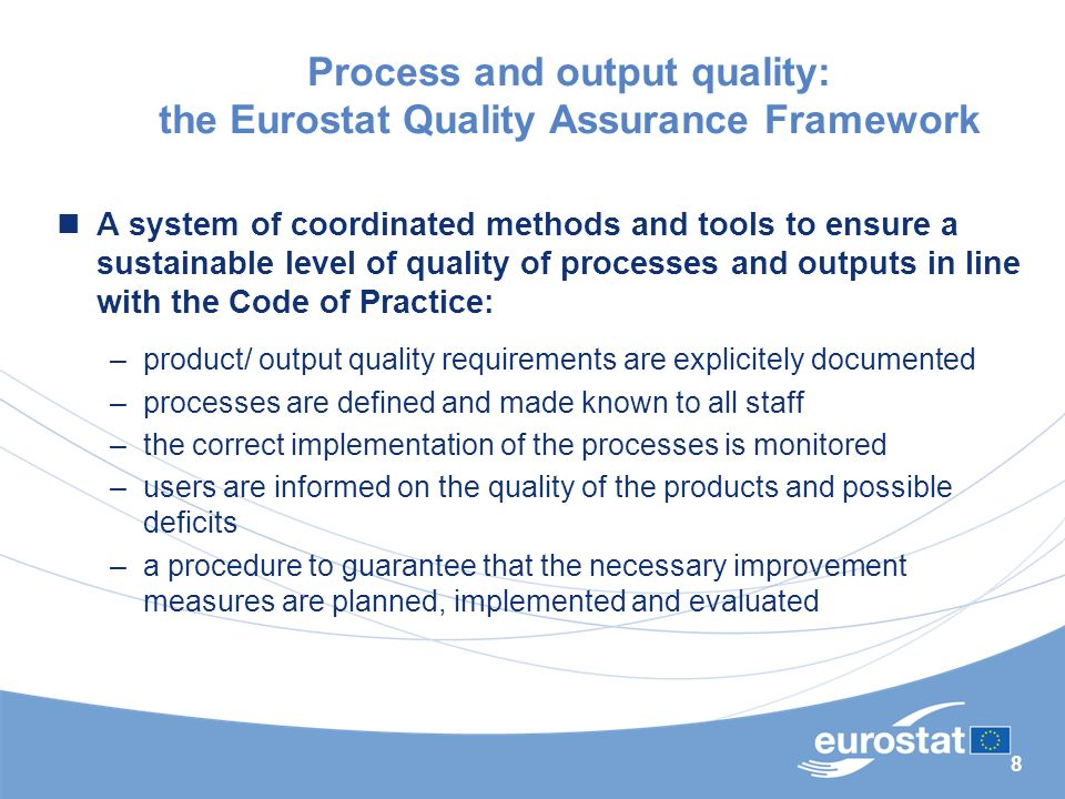 8 Process and output quality: the Eurostat Quality Assurance Framework A system of coordinated methods and tools to ensure a sustainable level of quality of processes and outputs in line with the Code of Practice: –product/ output quality requirements are explicitely documented –processes are defined and made known to all staff –the correct implementation of the processes is monitored –users are informed on the quality of the products and possible deficits –a procedure to guarantee that the necessary improvement measures are planned, implemented and evaluated