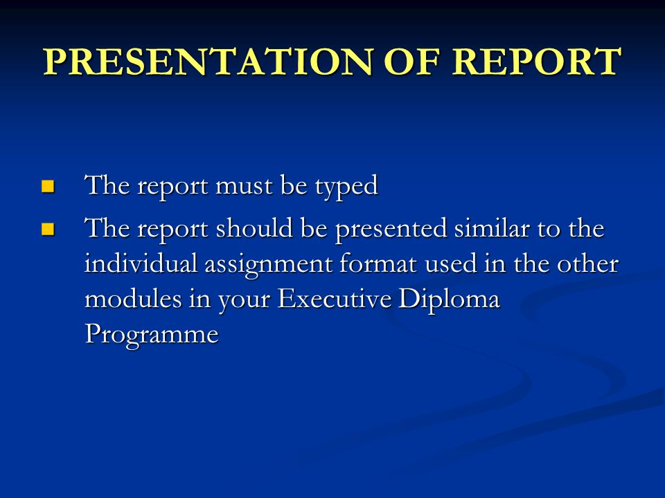 PRESENTATION OF REPORT The report must be typed The report must be typed The report should be presented similar to the individual assignment format used in the other modules in your Executive Diploma Programme The report should be presented similar to the individual assignment format used in the other modules in your Executive Diploma Programme