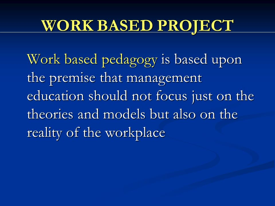 WORK BASED PROJECT Work based pedagogy is based upon the premise that management education should not focus just on the theories and models but also on the reality of the workplace
